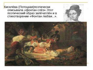 Киселёва (Потоцкая)поэтически описывала «фонтан слёз».Этот поэтический образ