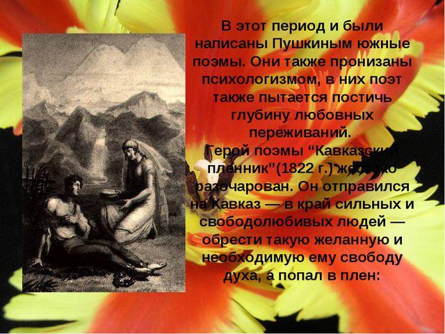 В этот период и были написаны Пушкиным южные поэмы. Они также пронизаны психо...