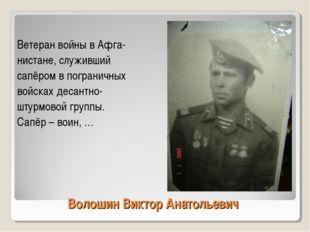 Волошин Виктор Анатольевич Ветеран войны в Афга- нистане, служивший сапёром в