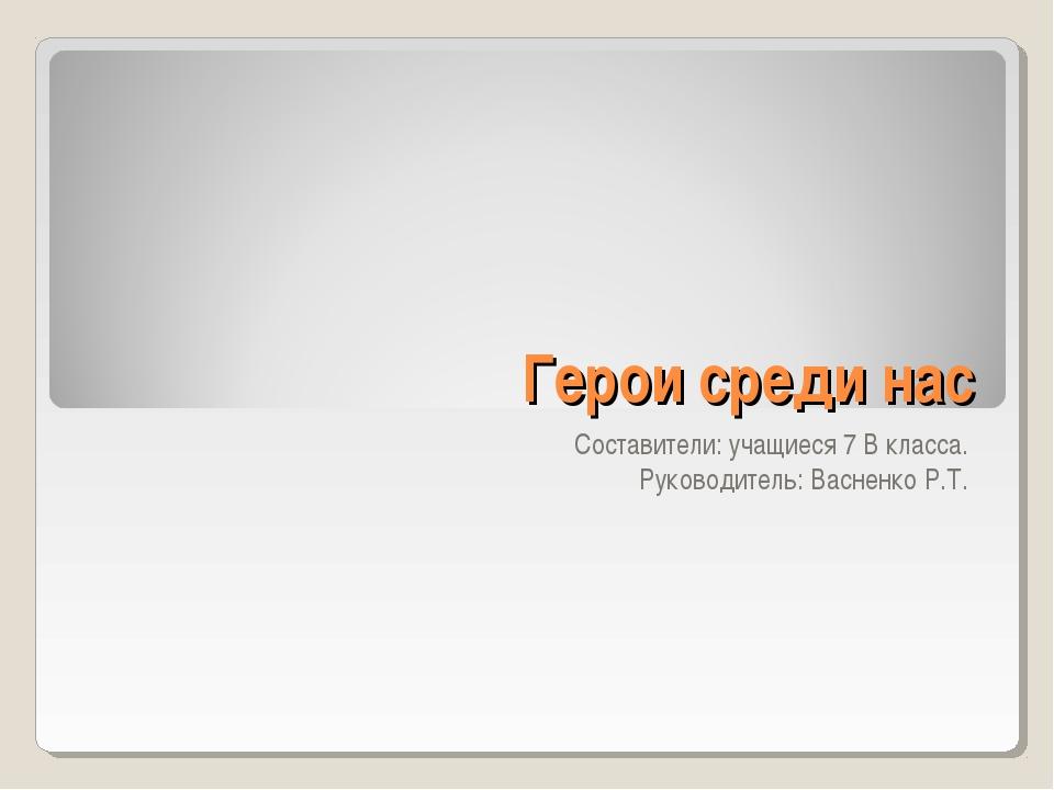 Герои среди нас Составители: учащиеся 7 В класса. Руководитель: Васненко Р.Т.