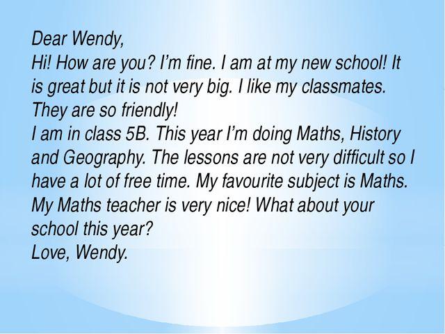 Dear Wendy, Hi! How are you? I'm fine. I am at my new school! It is great but...