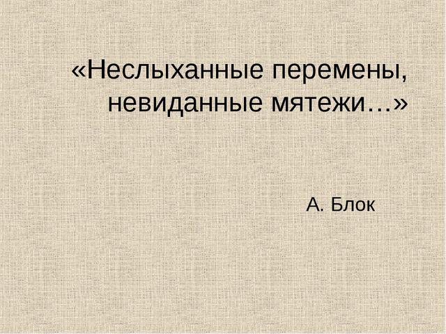 «Неслыханные перемены, невиданные мятежи…» А. Блок