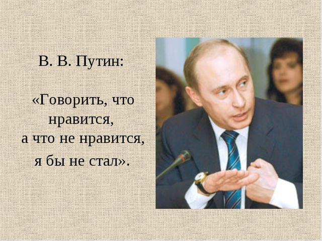 В. В. Путин: «Говорить, что нравится, а что не нравится, я бы не стал».