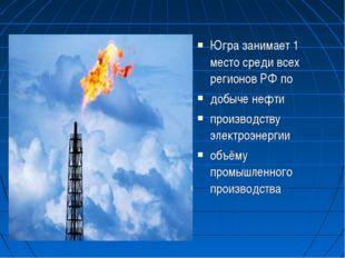Югра занимает 1 место среди всех регионов РФ по добыче нефти производству эле