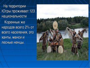 На территории Югры проживает 123 национальности Коренных же народов всего 2%
