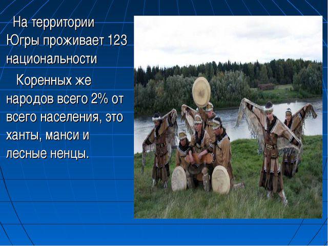 На территории Югры проживает 123 национальности Коренных же народов всего 2%...