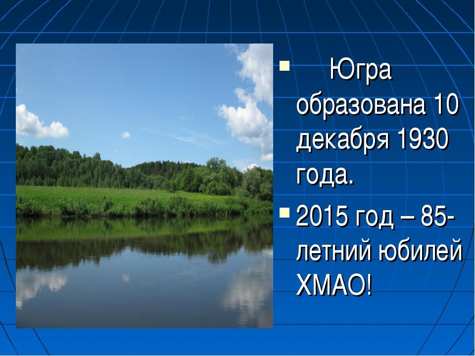Югра образована 10 декабря 1930 года. 2015 год – 85-летний юбилей ХМАО!