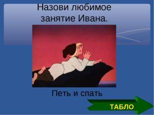 ТАБЛО Назови любимое занятие Ивана. Петь и спать