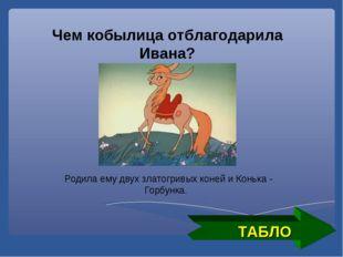 ТАБЛО Чем кобылица отблагодарила Ивана? Родила ему двух златогривых коней и К