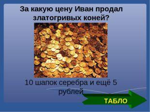 ТАБЛО За какую цену Иван продал златогривых коней? 10 шапок серебра и ещё 5 р