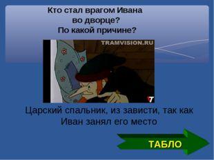 ТАБЛО Кто стал врагом Ивана во дворце? По какой причине? Царский спальник, из