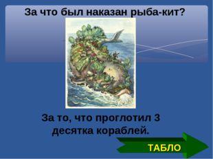 За что был наказан рыба-кит? За то, что проглотил 3 десятка кораблей. ТАБЛО