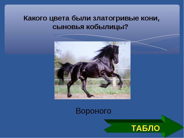 Какого цвета были златогривые кони, сыновья кобылицы? ТАБЛО Вороного
