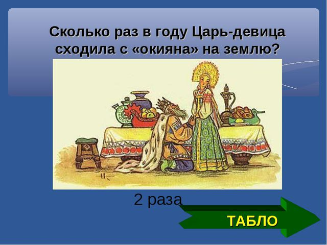 Сколько раз в году Царь-девица сходила с «окияна» на землю? ТАБЛО 2 раза