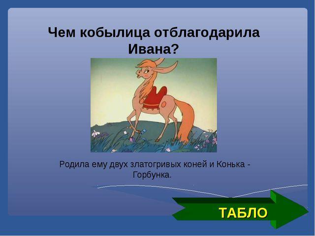 ТАБЛО Чем кобылица отблагодарила Ивана? Родила ему двух златогривых коней и К...