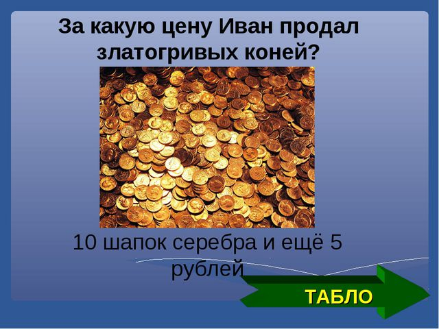 ТАБЛО За какую цену Иван продал златогривых коней? 10 шапок серебра и ещё 5 р...