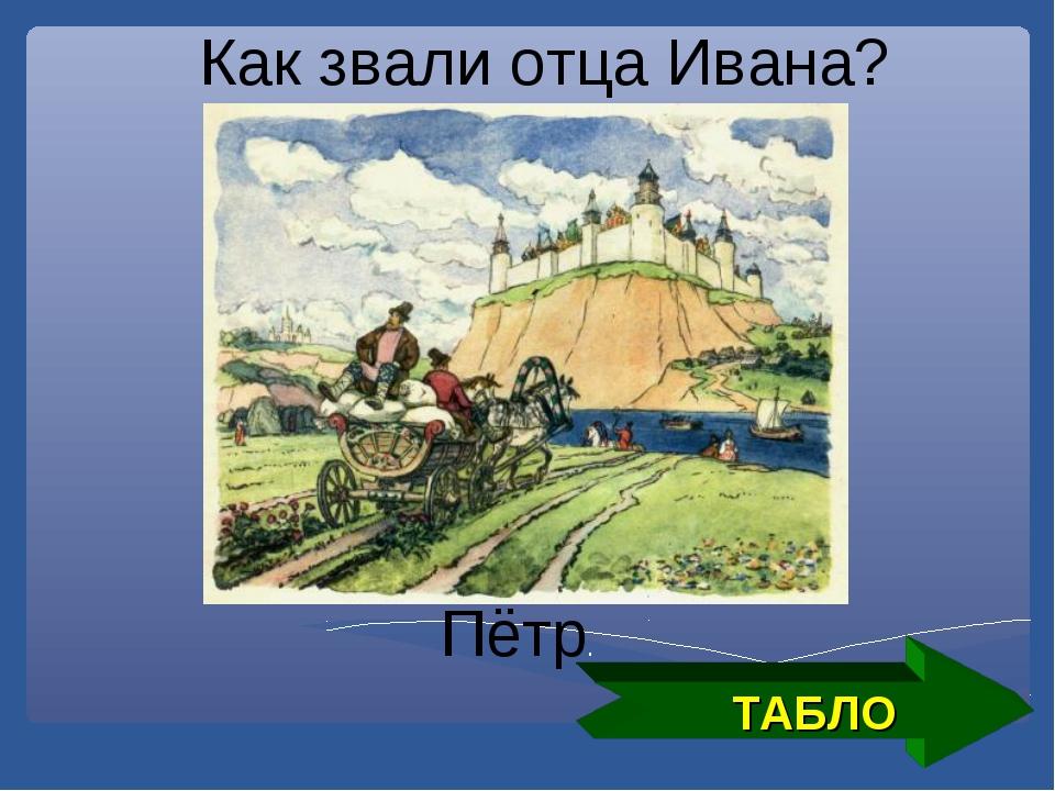 ТАБЛО Как звали отца Ивана? Пётр.