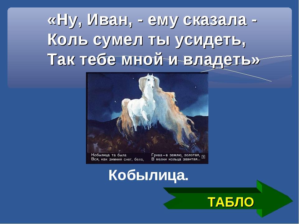 «Ну, Иван, - ему сказала - Коль сумел ты усидеть, Так тебе мной и владеть» ТА...