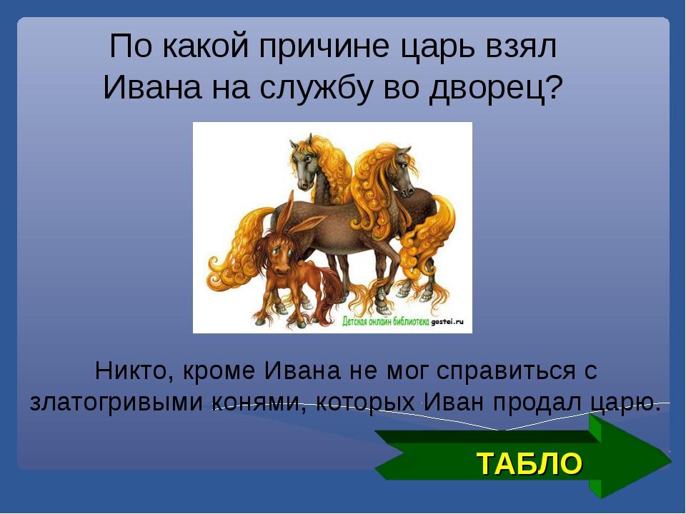 ТАБЛО По какой причине царь взял Ивана на службу во дворец? Никто, кроме Иван...