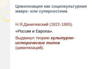 Цивилизация как социокультурная макро- или суперсистема Н.Я.Данилевский (1822