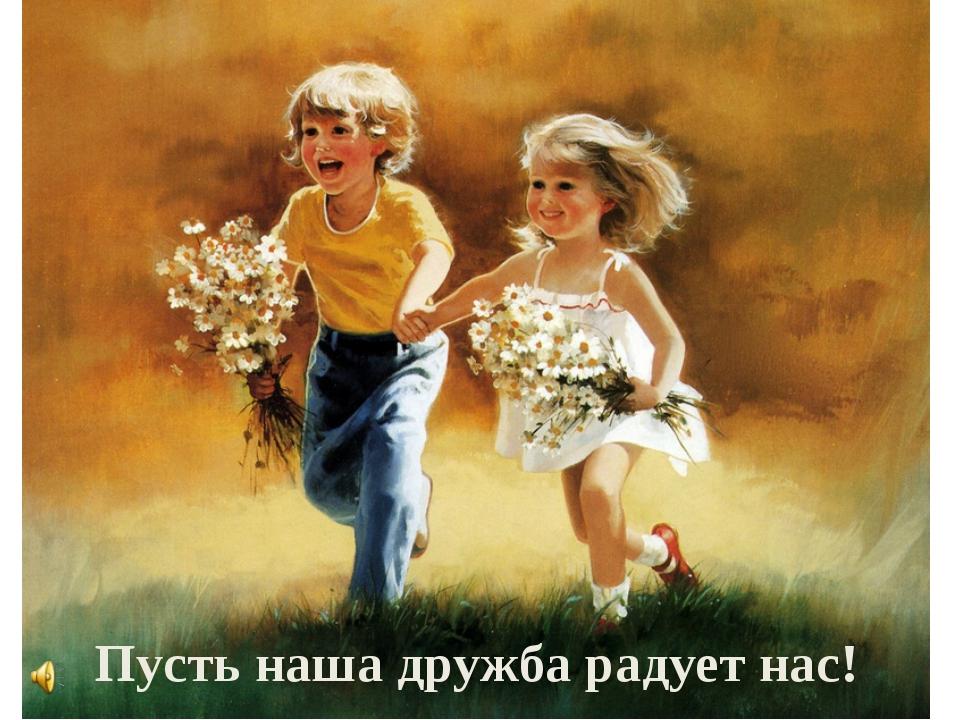 Пусть наша дружба радует нас!