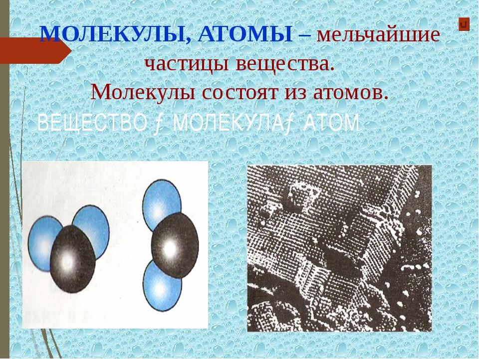 МОЛЕКУЛЫ, АТОМЫ – мельчайшие частицы вещества. Молекулы состоят из атомов. ВЕ...