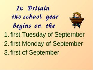 In Britain the school year begins on the first Tuesday of September first Mon