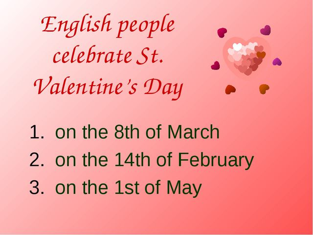 English people celebrate St. Valentine's Day on the 8th of March on the 14th...