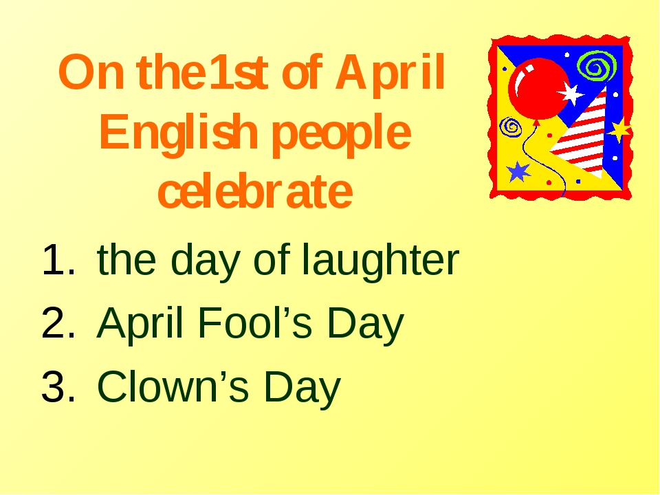 On the 1st of April English people celebrate the day of laughter April Fool's...