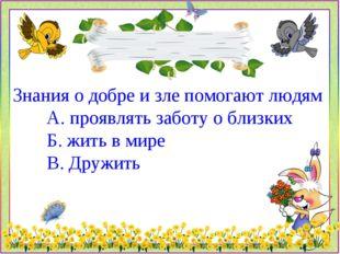 Знания о добре и зле помогают людям А. проявлять заботу о близких Б. жить в