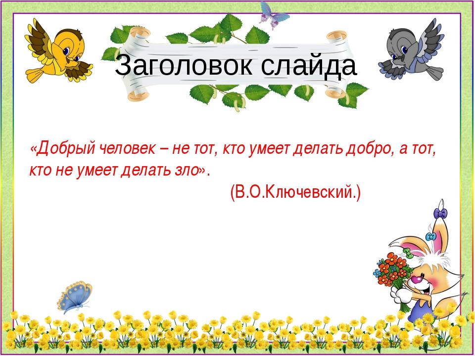 Заголовок слайда «Добрый человек – не тот, кто умеет делать добро, а тот, кто...