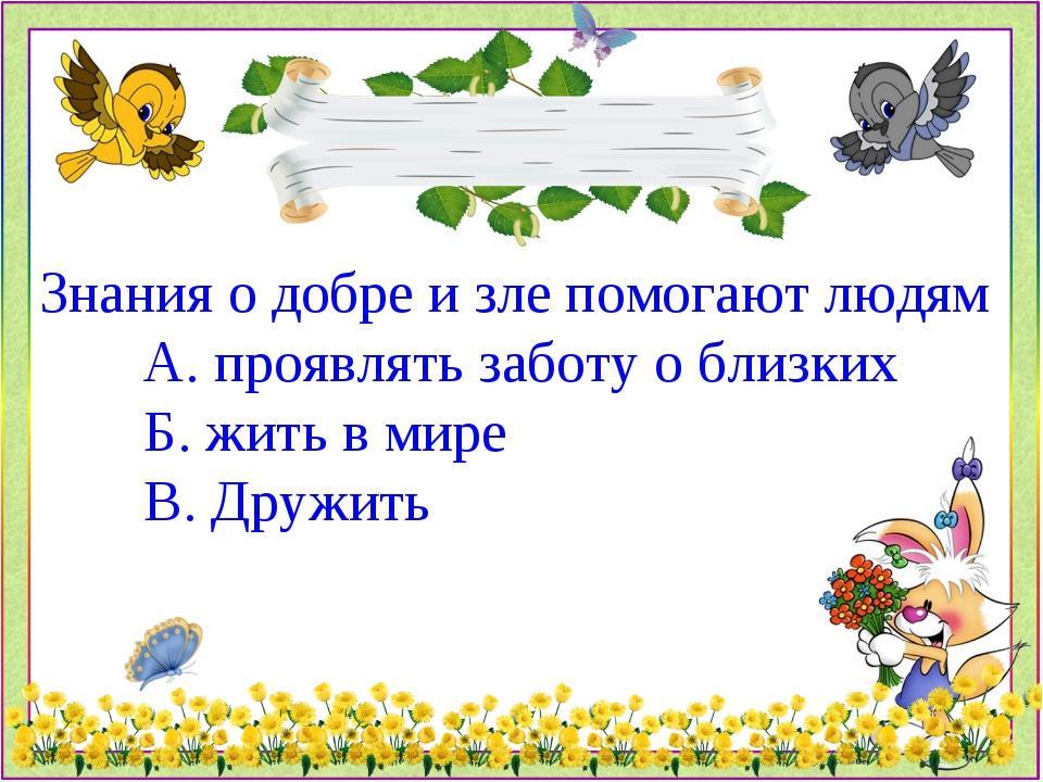 Знания о добре и зле помогают людям А. проявлять заботу о близких Б. жить в...