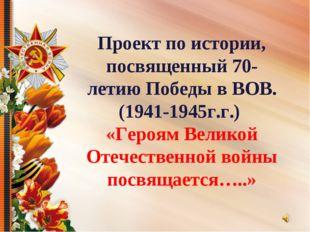 Проект по истории, посвященный 70-летию Победы в ВОВ. (1941-1945г.г.) «Героям