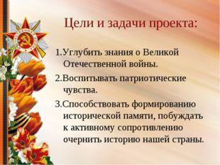 Цели и задачи проекта: 1.Углубить знания о Великой Отечественной войны. 2.Вос