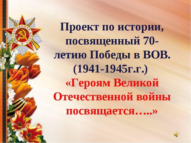 Проект по истории, посвященный 70-летию Победы в ВОВ. (1941-1945г.г.) «Героям...