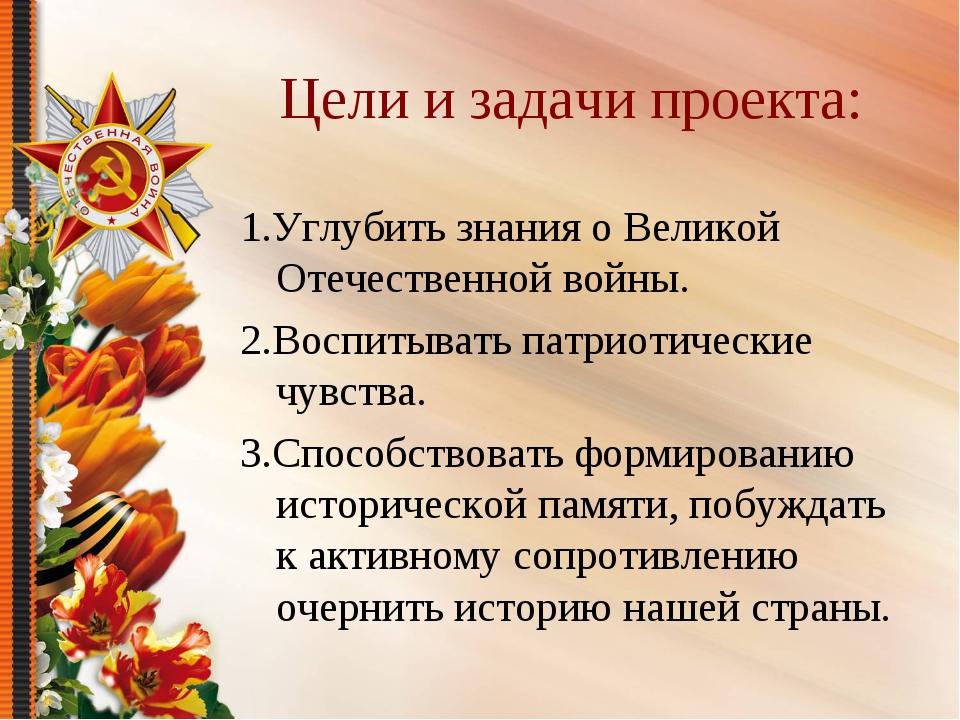Цели и задачи проекта: 1.Углубить знания о Великой Отечественной войны. 2.Вос...