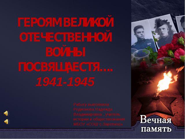 ГЕРОЯМ ВЕЛИКОЙ ОТЕЧЕСТВЕННОЙ ВОЙНЫ ПОСВЯЩАЕСТЯ…. 1941-1945 Работу выполнила...