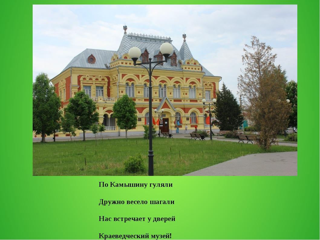 По Камышину гуляли Дружно весело шагали Нас встречает у дверей Краеведческий...
