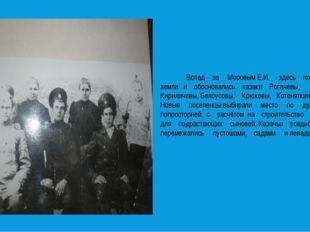 Вслед за Моровым Е.И. здесь получили земли и обосновались казаки Рогачевы, К