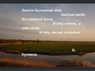 Земля былинная моя, Люблю тебя до сладкой боли, И эту степь, и это поле, И э