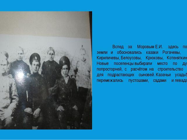 Вслед за Моровым Е.И. здесь получили земли и обосновались казаки Рогачевы, К...