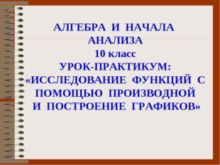 АЛГЕБРА И НАЧАЛА АНАЛИЗА 10 класс УРОК-ПРАКТИКУМ: «ИССЛЕДОВАНИЕ ФУНКЦИЙ С ПОМ