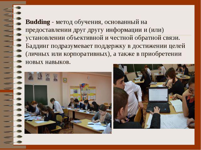 Budding- метод обучения, основанный на предоставлении друг другу информации...