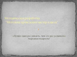 «Лучше один раз увидеть, чем сто раз услышать» /народная мудрость/ Методичес