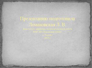 Презентацию подготовила Ломаковская Л. В. Заместитель директора по воспитател