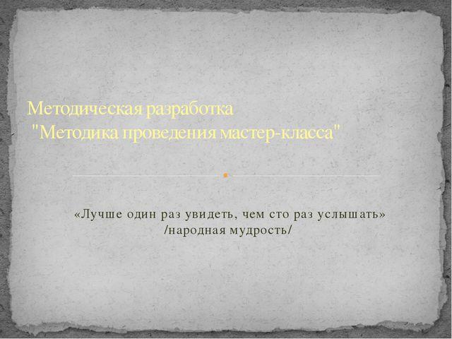 «Лучше один раз увидеть, чем сто раз услышать» /народная мудрость/ Методичес...