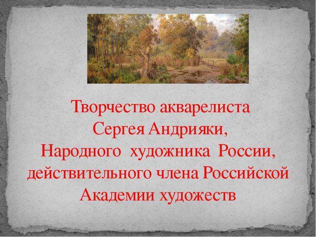 Творчество акварелиста Сергея Андрияки, Народного художника России, действит...