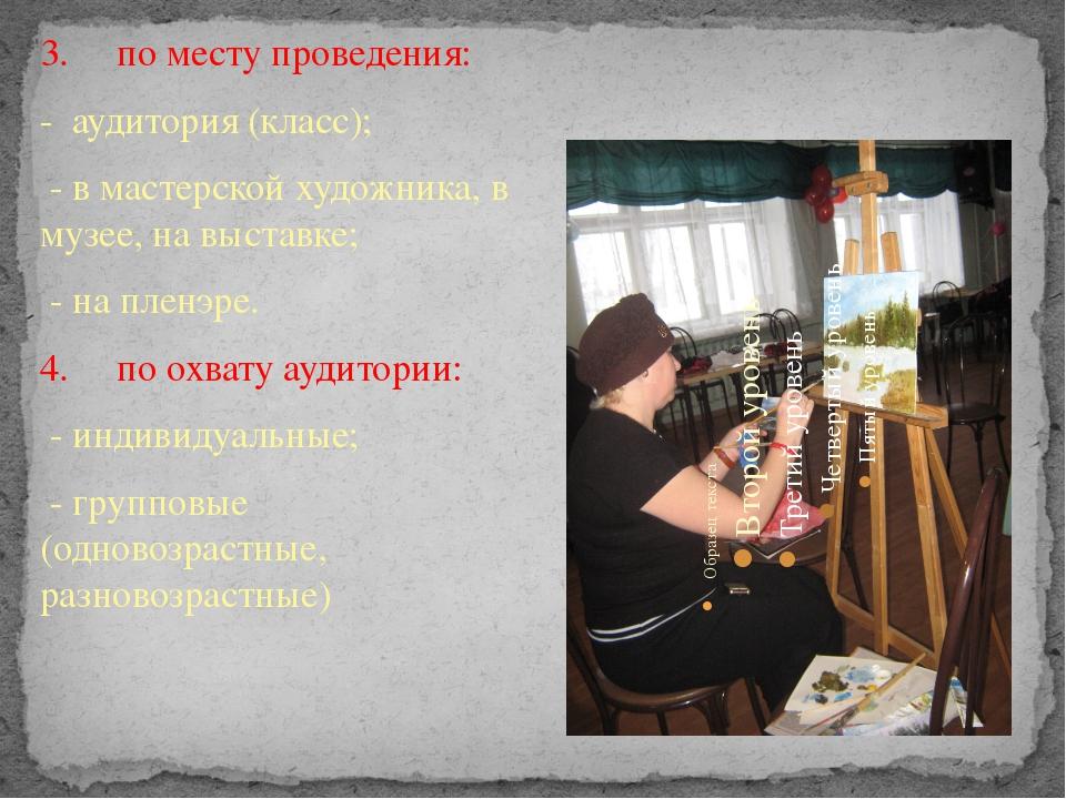3. по месту проведения: - аудитория (класс); - в мастерской художника, в муз...