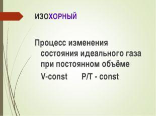 ИЗОХОРНЫЙ Процесс изменения состояния идеального газа при постоянном объёме V