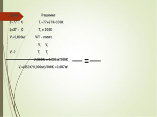 Дано: Решение t1=77 ◦С Т1=77+273=350К t2=27 ◦С Т2 = 300К V2=0,006м3 V/T - con